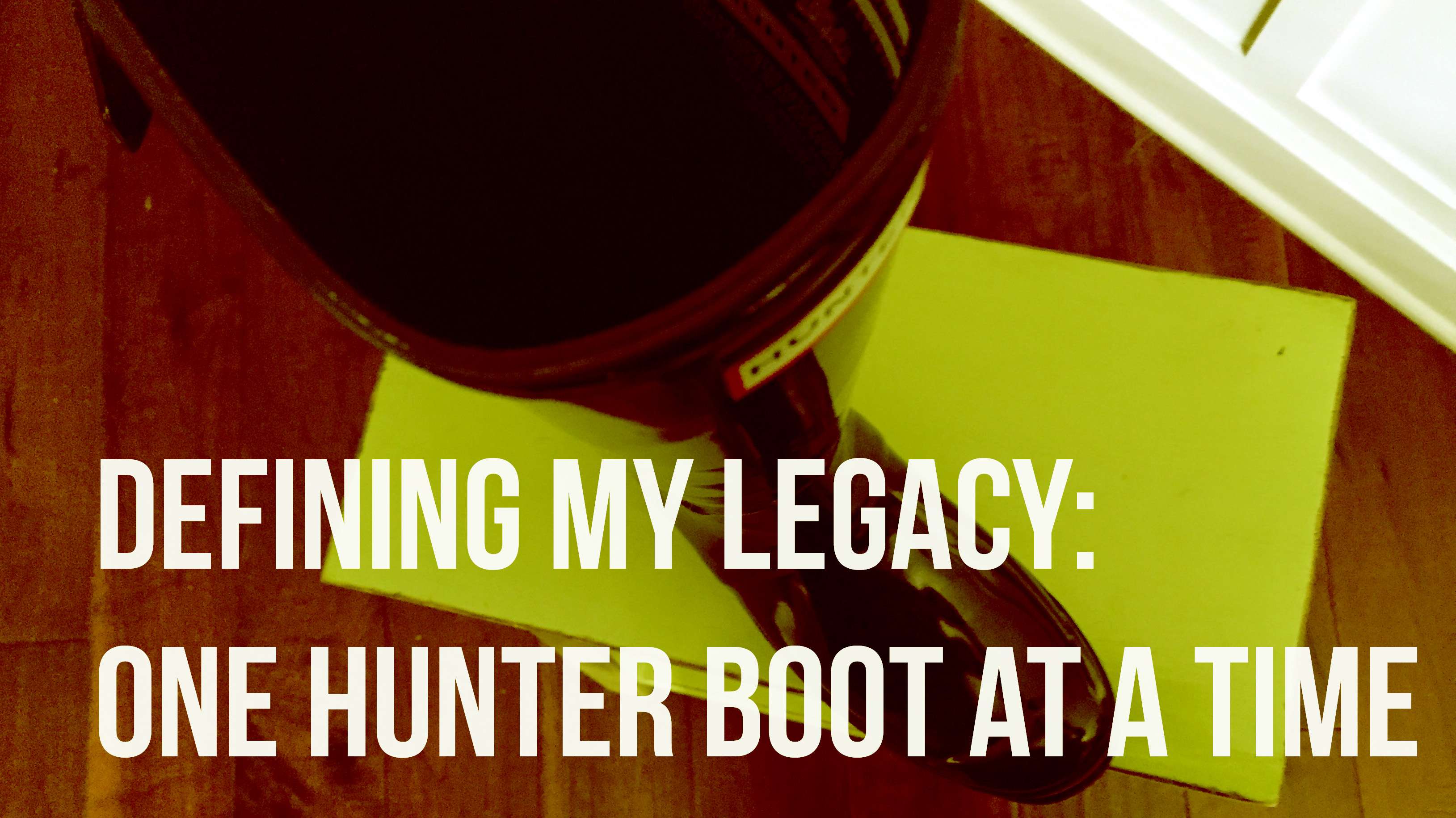Defining My Legacy: One Hunter Boot at a Time
